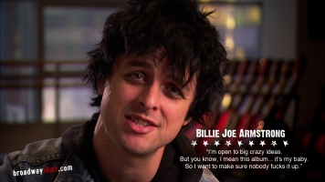 "Since the album American Idiot is largely based on the early life of Billie Joe Armstrong, it presented challenges for Michael Mayer as he worked to adapt the story for the stage. Billie Joe said of the results - ""It's a trip to see your life interpreted on stage, but the stories and characters Michael invented remind me of my friends and remind me of myself."""
